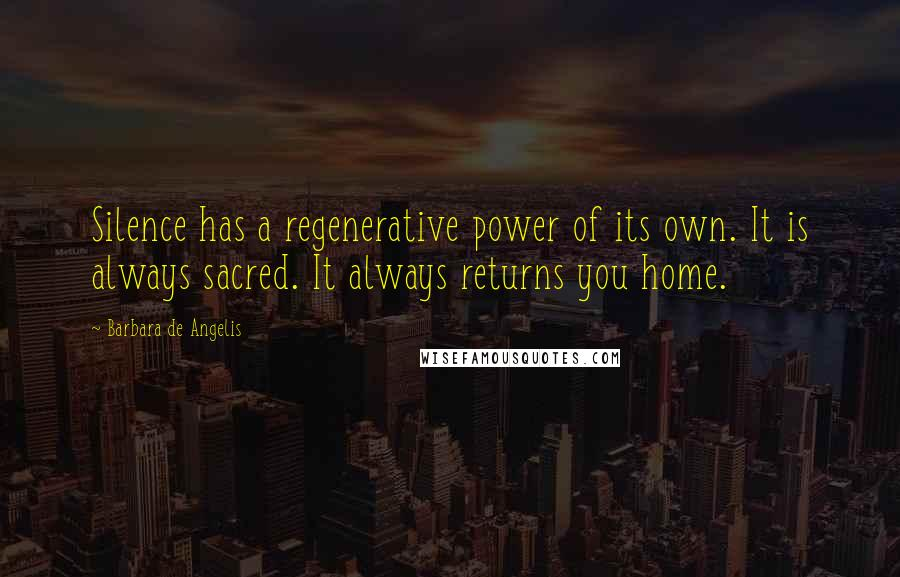 Barbara De Angelis quotes: Silence has a regenerative power of its own. It is always sacred. It always returns you home.