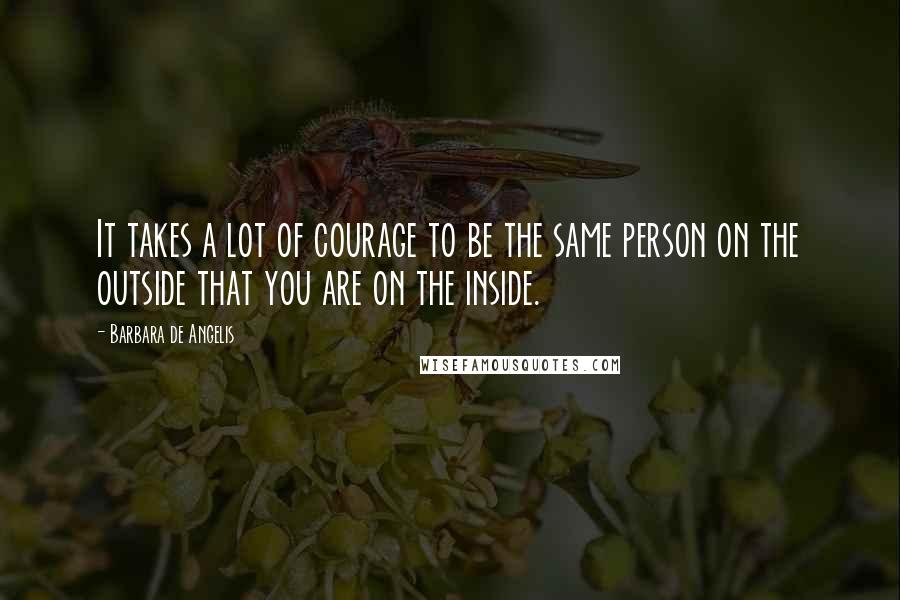 Barbara De Angelis quotes: It takes a lot of courage to be the same person on the outside that you are on the inside.