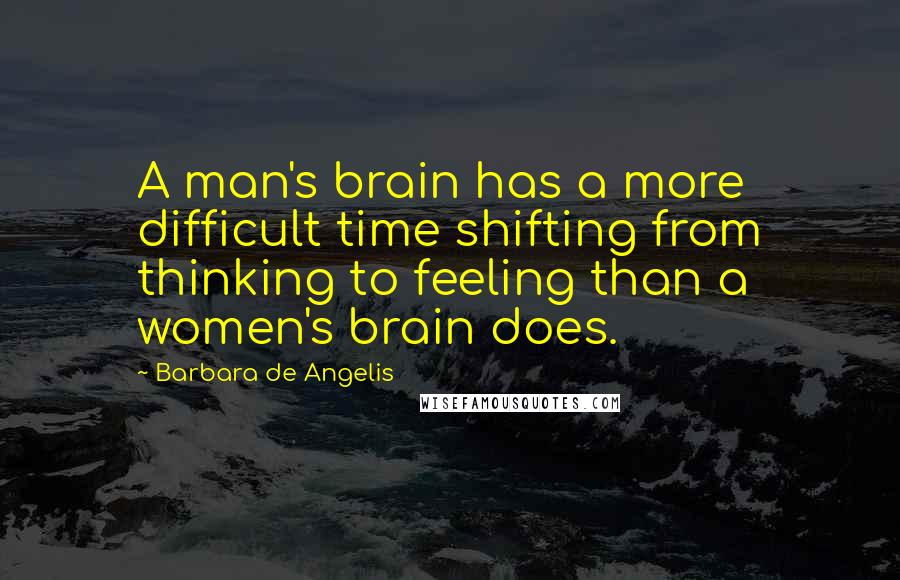Barbara De Angelis quotes: A man's brain has a more difficult time shifting from thinking to feeling than a women's brain does.