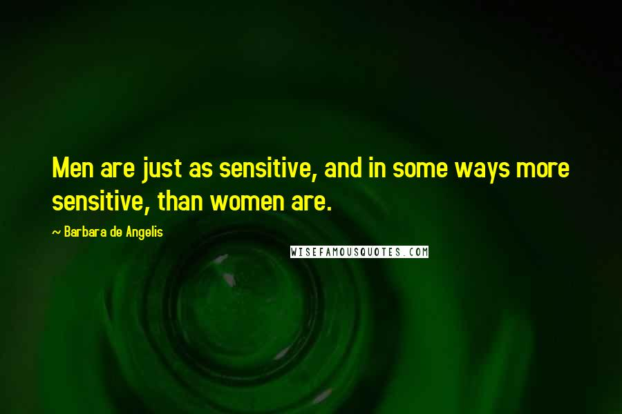 Barbara De Angelis quotes: Men are just as sensitive, and in some ways more sensitive, than women are.