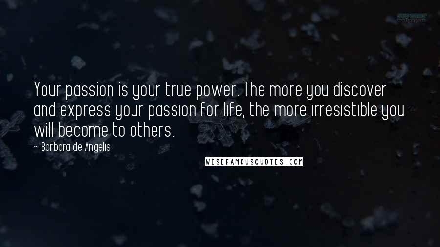 Barbara De Angelis quotes: Your passion is your true power. The more you discover and express your passion for life, the more irresistible you will become to others.