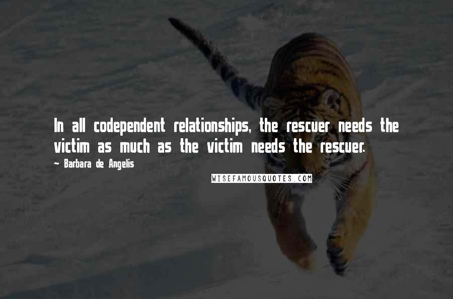 Barbara De Angelis quotes: In all codependent relationships, the rescuer needs the victim as much as the victim needs the rescuer.