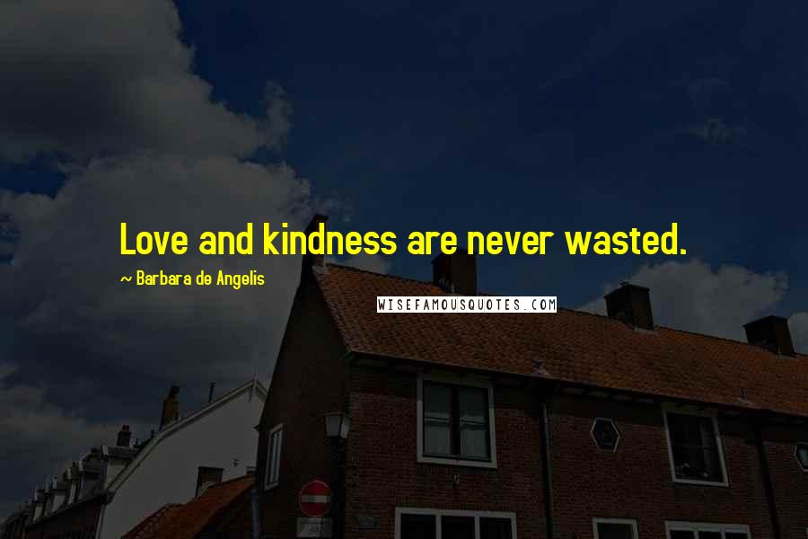 Barbara De Angelis quotes: Love and kindness are never wasted.