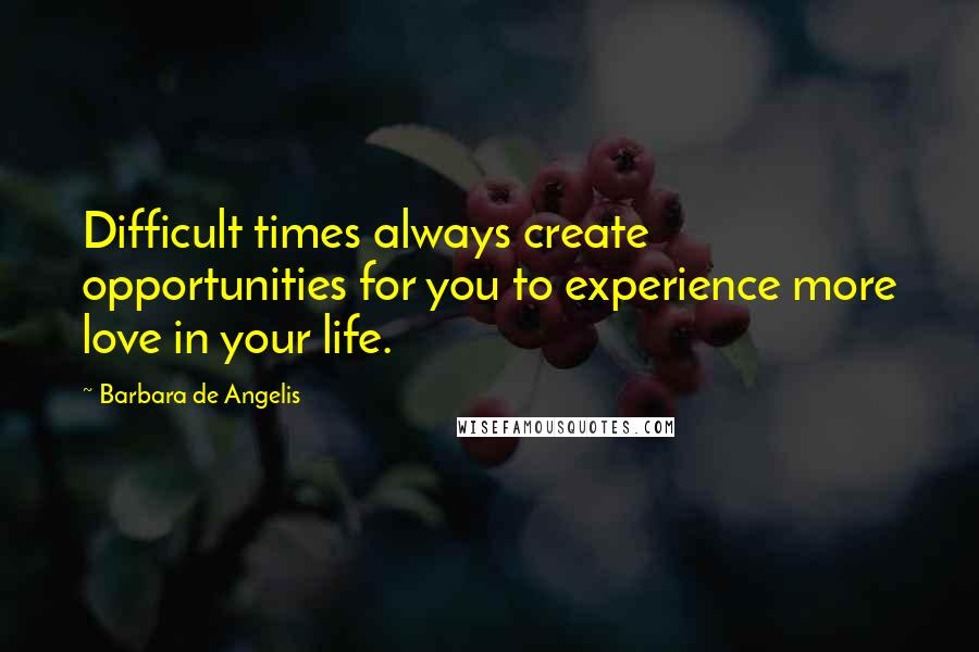 Barbara De Angelis quotes: Difficult times always create opportunities for you to experience more love in your life.