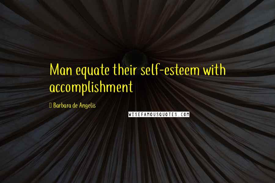 Barbara De Angelis quotes: Man equate their self-esteem with accomplishment