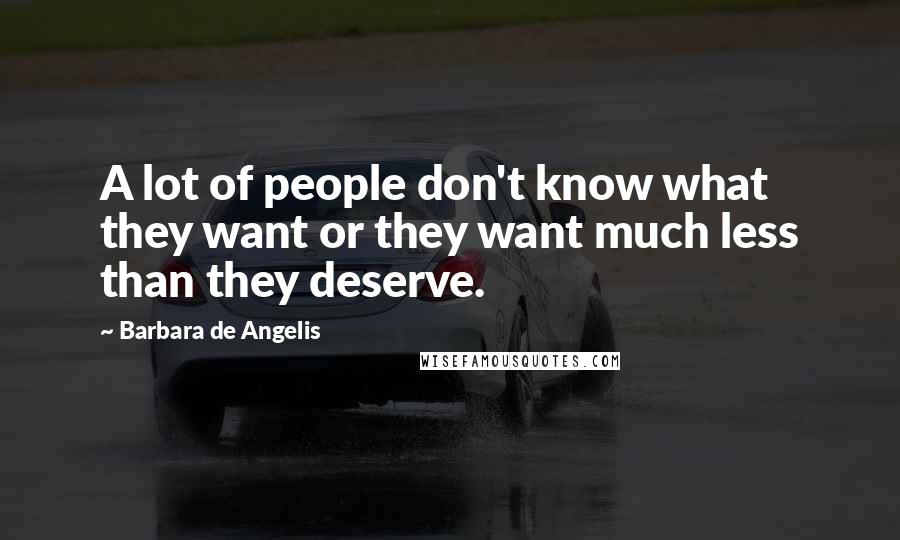 Barbara De Angelis quotes: A lot of people don't know what they want or they want much less than they deserve.