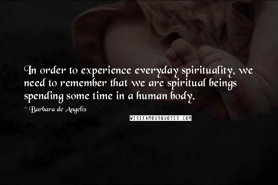 Barbara De Angelis quotes: In order to experience everyday spirituality, we need to remember that we are spiritual beings spending some time in a human body.