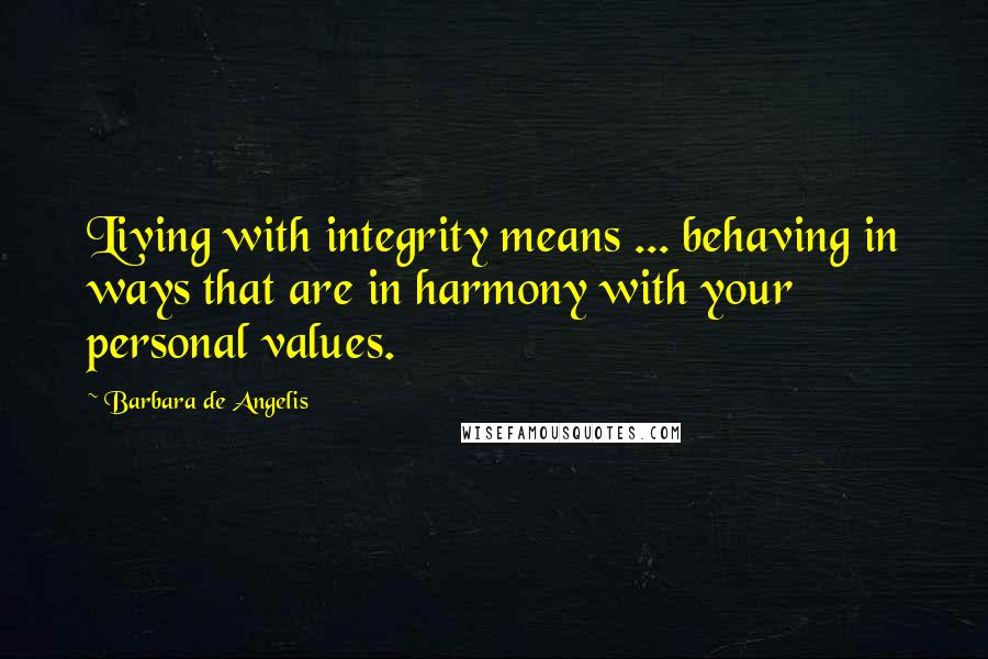Barbara De Angelis quotes: Living with integrity means ... behaving in ways that are in harmony with your personal values.
