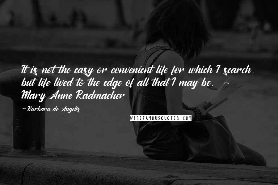 Barbara De Angelis quotes: It is not the easy or convenient life for which I search, but life lived to the edge of all that I may be. - Mary Anne Radmacher