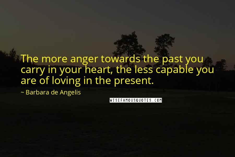 Barbara De Angelis quotes: The more anger towards the past you carry in your heart, the less capable you are of loving in the present.