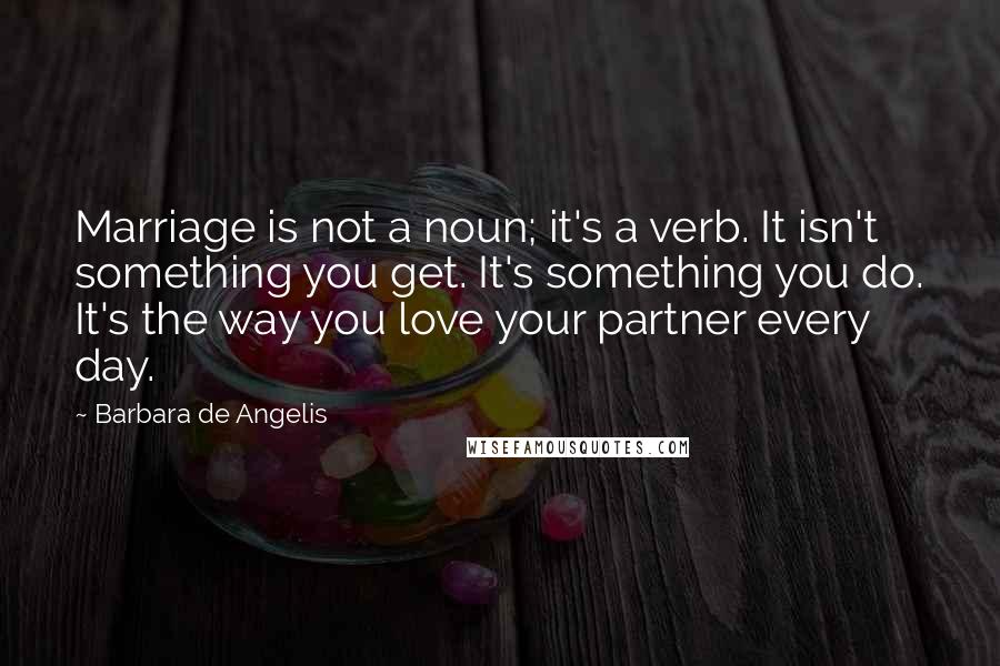 Barbara De Angelis quotes: Marriage is not a noun; it's a verb. It isn't something you get. It's something you do. It's the way you love your partner every day.
