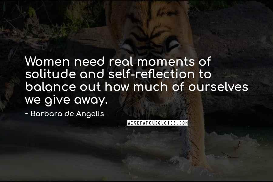 Barbara De Angelis quotes: Women need real moments of solitude and self-reflection to balance out how much of ourselves we give away.