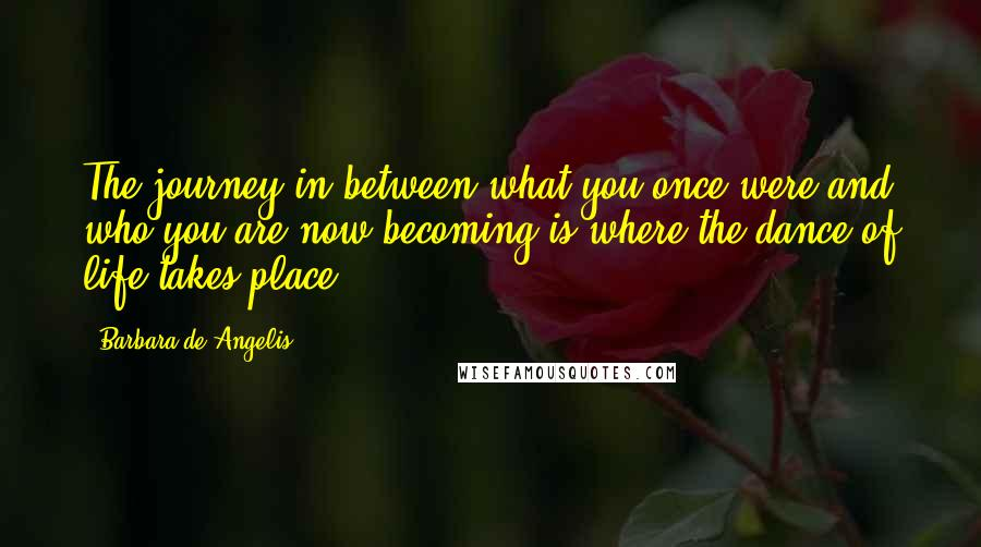 Barbara De Angelis quotes: The journey in between what you once were and who you are now becoming is where the dance of life takes place.