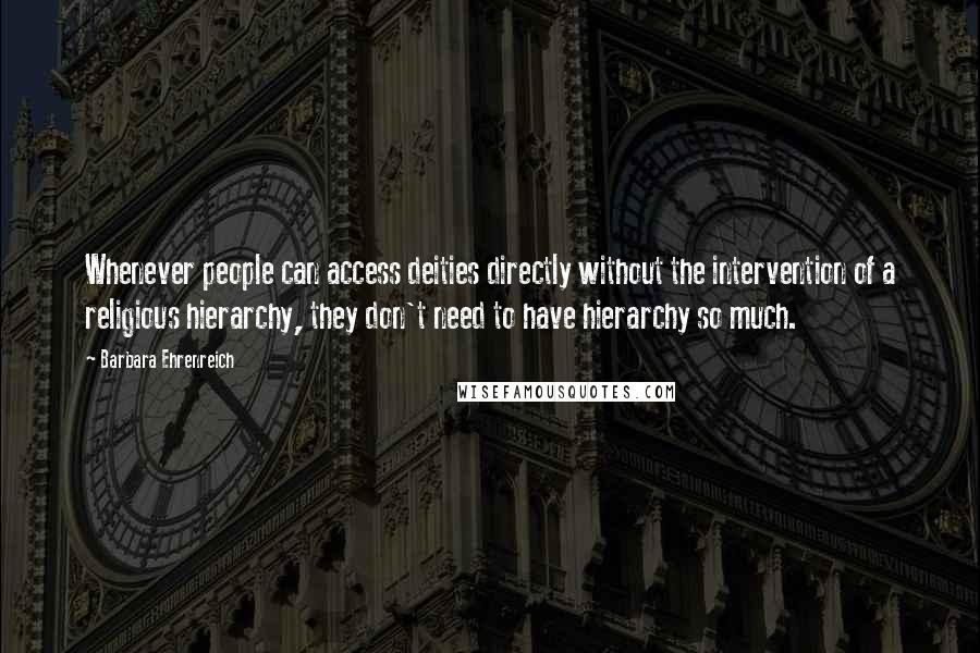 Barbara Ehrenreich quotes: Whenever people can access deities directly without the intervention of a religious hierarchy, they don't need to have hierarchy so much.