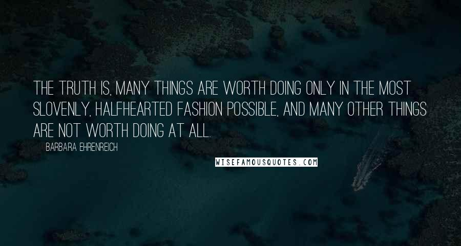 Barbara Ehrenreich quotes: The truth is, many things are worth doing only in the most slovenly, halfhearted fashion possible, and many other things are not worth doing at all.