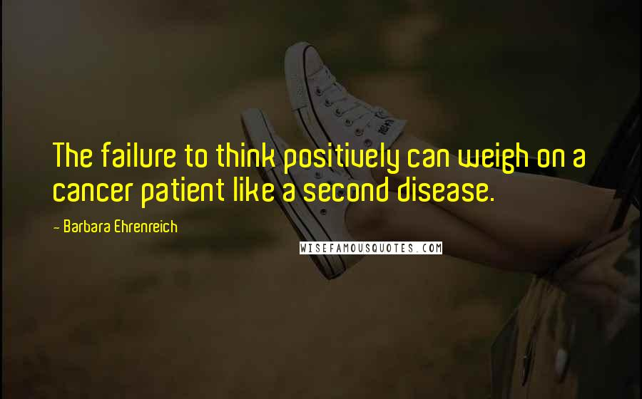 Barbara Ehrenreich quotes: The failure to think positively can weigh on a cancer patient like a second disease.