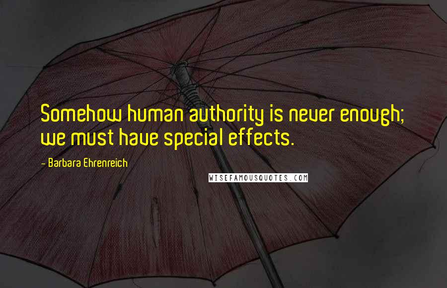 Barbara Ehrenreich quotes: Somehow human authority is never enough; we must have special effects.