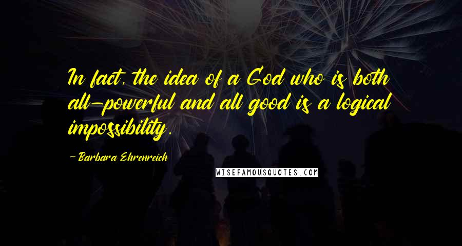 Barbara Ehrenreich quotes: In fact, the idea of a God who is both all-powerful and all good is a logical impossibility.