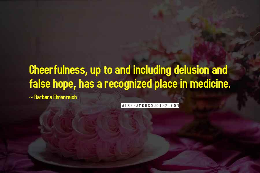 Barbara Ehrenreich quotes: Cheerfulness, up to and including delusion and false hope, has a recognized place in medicine.