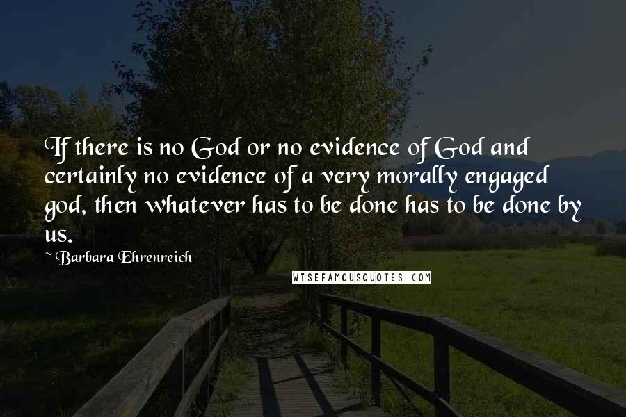 Barbara Ehrenreich quotes: If there is no God or no evidence of God and certainly no evidence of a very morally engaged god, then whatever has to be done has to be done