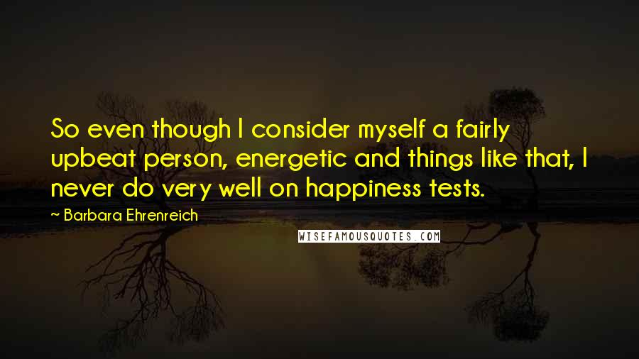 Barbara Ehrenreich quotes: So even though I consider myself a fairly upbeat person, energetic and things like that, I never do very well on happiness tests.