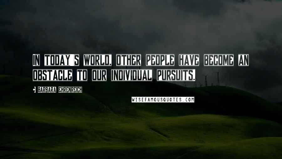Barbara Ehrenreich quotes: In today's world, other people have become an obstacle to our individual pursuits.