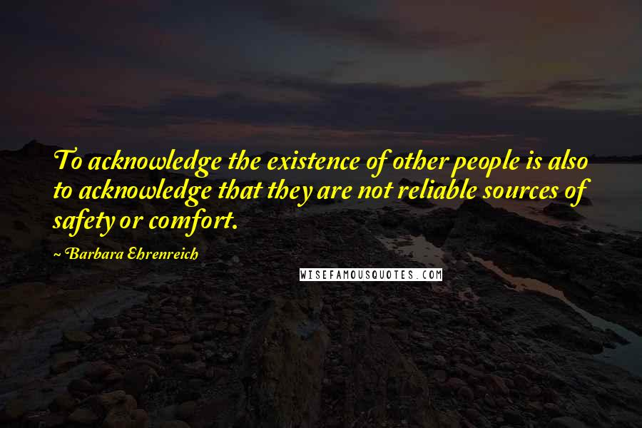 Barbara Ehrenreich quotes: To acknowledge the existence of other people is also to acknowledge that they are not reliable sources of safety or comfort.