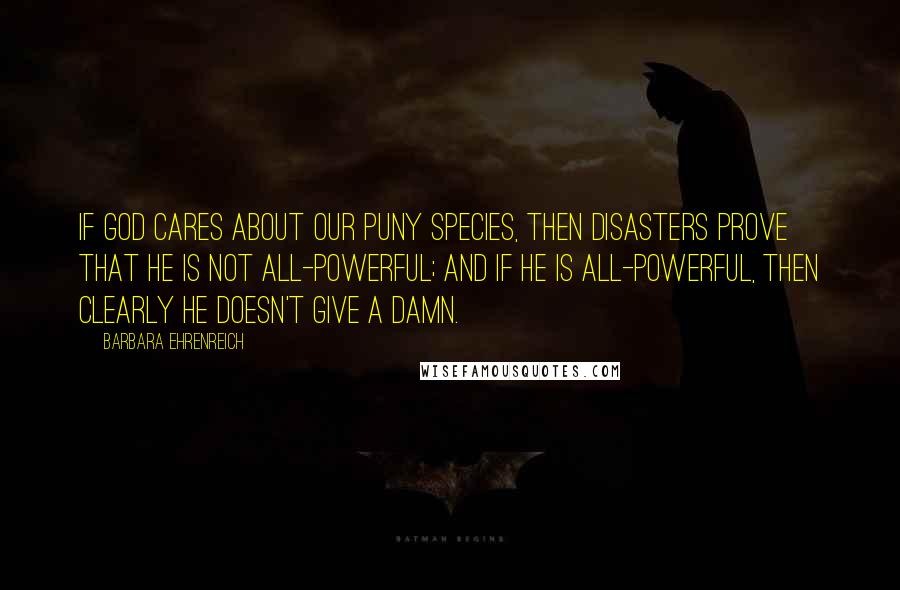 Barbara Ehrenreich quotes: If God cares about our puny species, then disasters prove that he is not all-powerful; and if he is all-powerful, then clearly he doesn't give a damn.