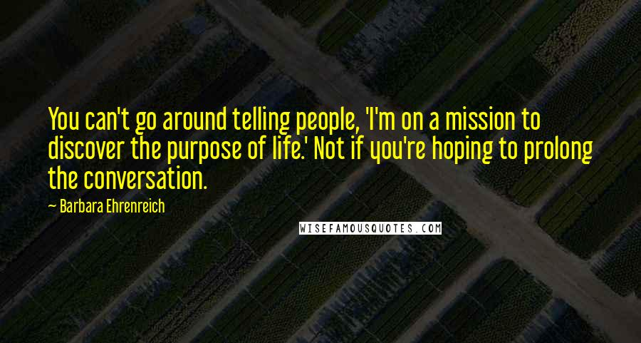 Barbara Ehrenreich quotes: You can't go around telling people, 'I'm on a mission to discover the purpose of life.' Not if you're hoping to prolong the conversation.