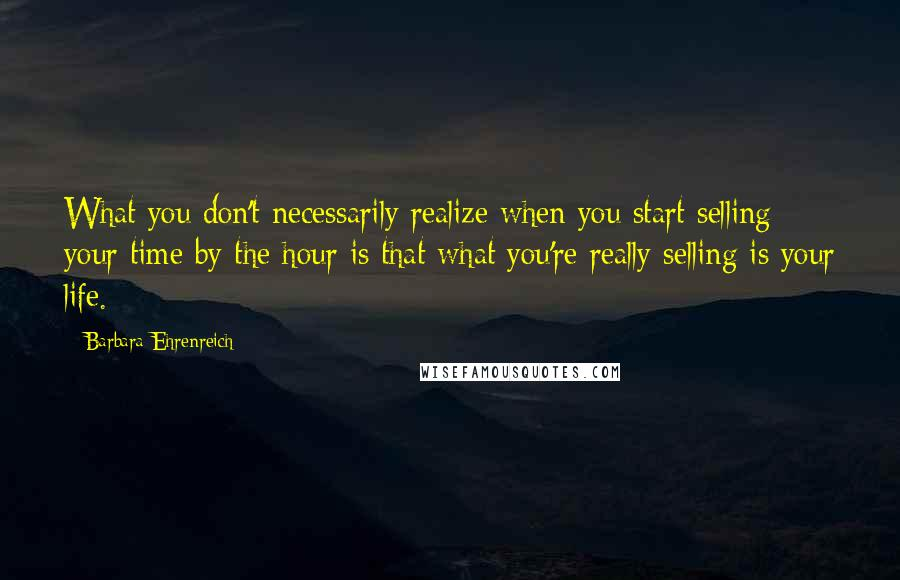 Barbara Ehrenreich quotes: What you don't necessarily realize when you start selling your time by the hour is that what you're really selling is your life.