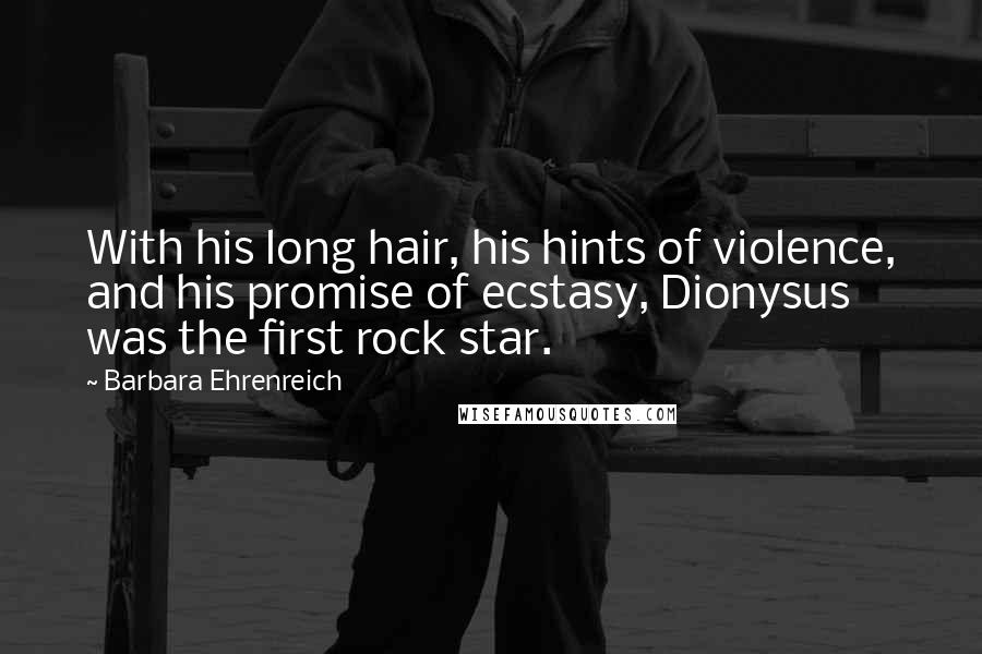 Barbara Ehrenreich quotes: With his long hair, his hints of violence, and his promise of ecstasy, Dionysus was the first rock star.