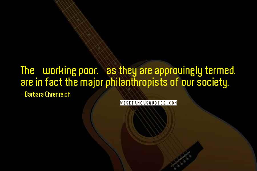 Barbara Ehrenreich quotes: The 'working poor,' as they are approvingly termed, are in fact the major philanthropists of our society.