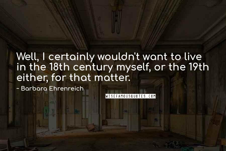 Barbara Ehrenreich quotes: Well, I certainly wouldn't want to live in the 18th century myself, or the 19th either, for that matter.