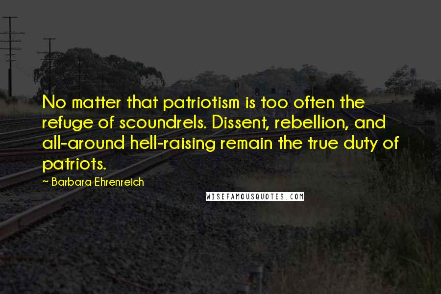 Barbara Ehrenreich quotes: No matter that patriotism is too often the refuge of scoundrels. Dissent, rebellion, and all-around hell-raising remain the true duty of patriots.