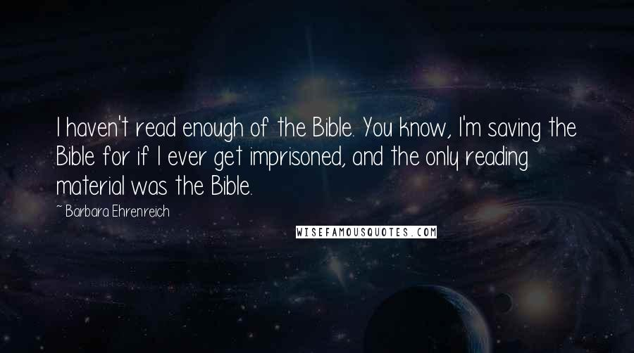 Barbara Ehrenreich quotes: I haven't read enough of the Bible. You know, I'm saving the Bible for if I ever get imprisoned, and the only reading material was the Bible.
