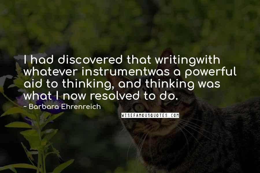 Barbara Ehrenreich quotes: I had discovered that writingwith whatever instrumentwas a powerful aid to thinking, and thinking was what I now resolved to do.