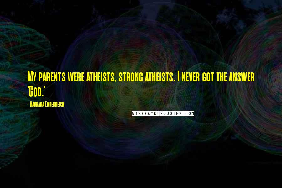 Barbara Ehrenreich quotes: My parents were atheists, strong atheists. I never got the answer 'God.'