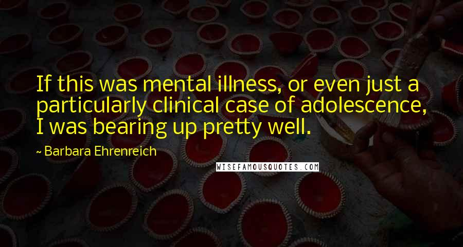 Barbara Ehrenreich quotes: If this was mental illness, or even just a particularly clinical case of adolescence, I was bearing up pretty well.