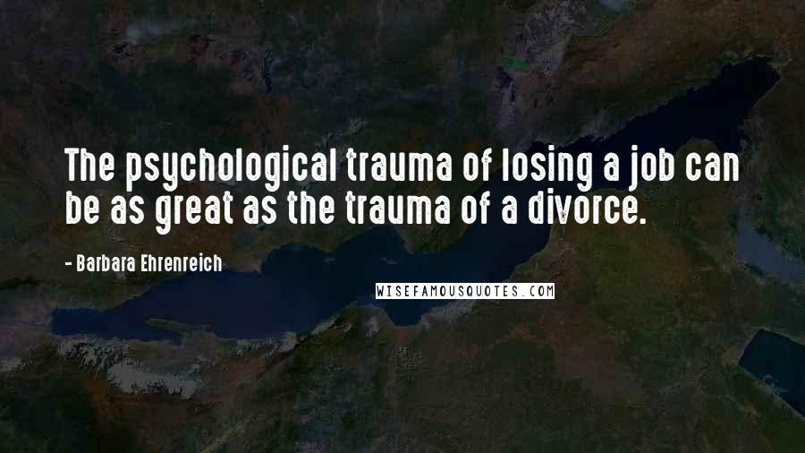 Barbara Ehrenreich quotes: The psychological trauma of losing a job can be as great as the trauma of a divorce.