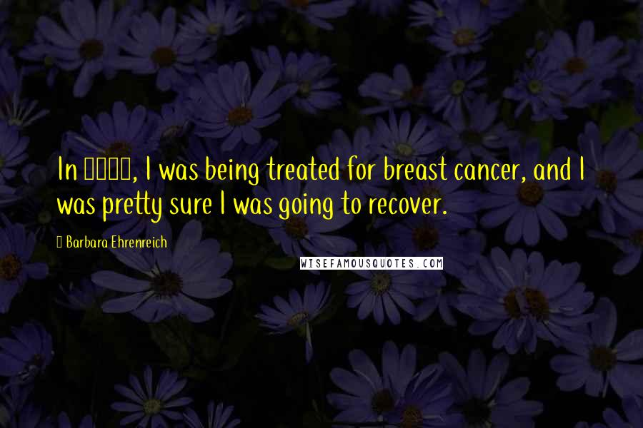 Barbara Ehrenreich quotes: In 2001, I was being treated for breast cancer, and I was pretty sure I was going to recover.
