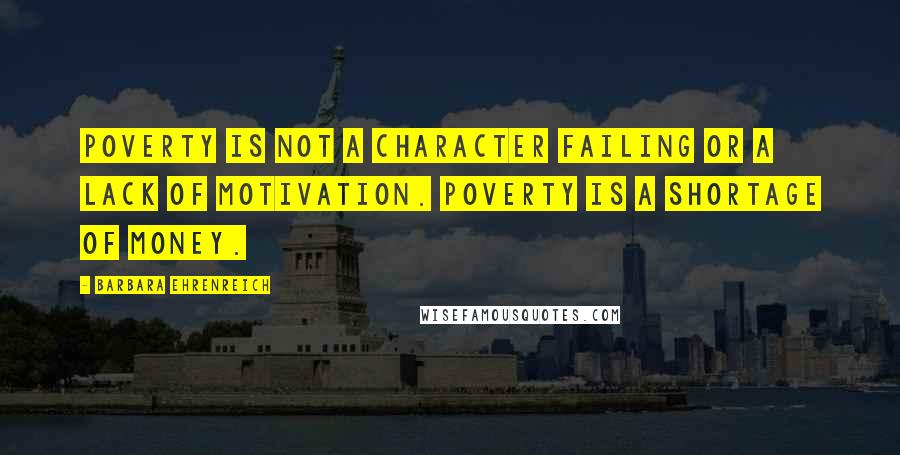 Barbara Ehrenreich quotes: Poverty is not a character failing or a lack of motivation. Poverty is a shortage of money.