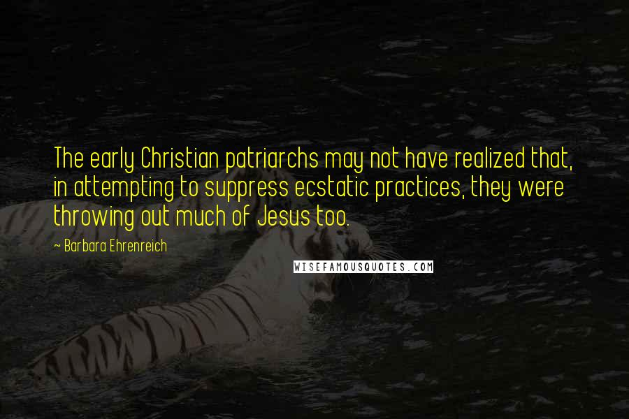 Barbara Ehrenreich quotes: The early Christian patriarchs may not have realized that, in attempting to suppress ecstatic practices, they were throwing out much of Jesus too.