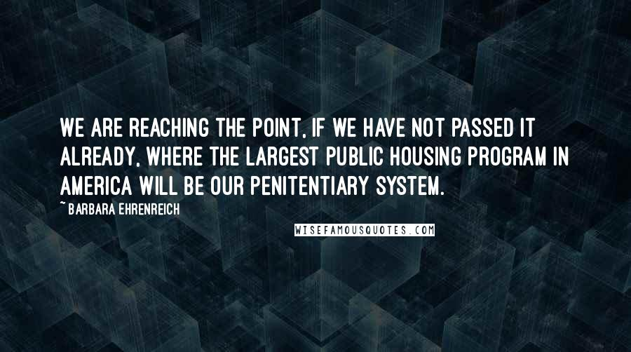 Barbara Ehrenreich quotes: We are reaching the point, if we have not passed it already, where the largest public housing program in America will be our penitentiary system.