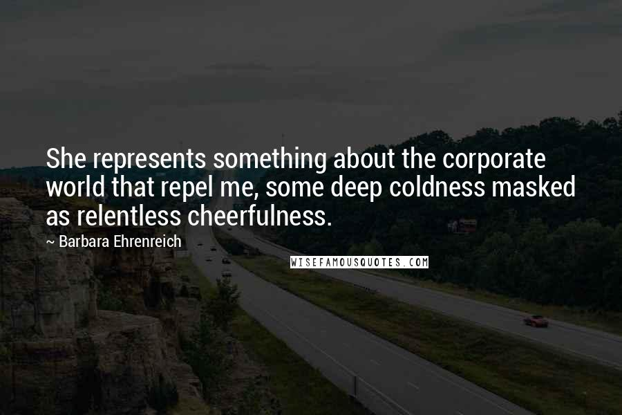 Barbara Ehrenreich quotes: She represents something about the corporate world that repel me, some deep coldness masked as relentless cheerfulness.