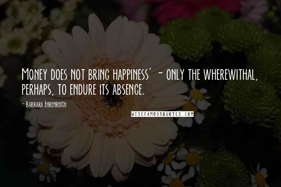Barbara Ehrenreich quotes: Money does not bring happiness' - only the wherewithal, perhaps, to endure its absence.