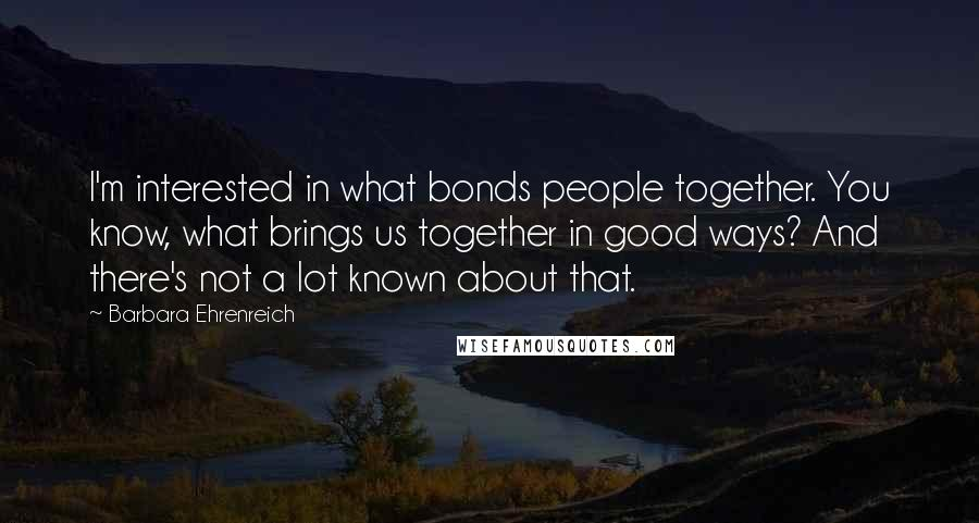 Barbara Ehrenreich quotes: I'm interested in what bonds people together. You know, what brings us together in good ways? And there's not a lot known about that.