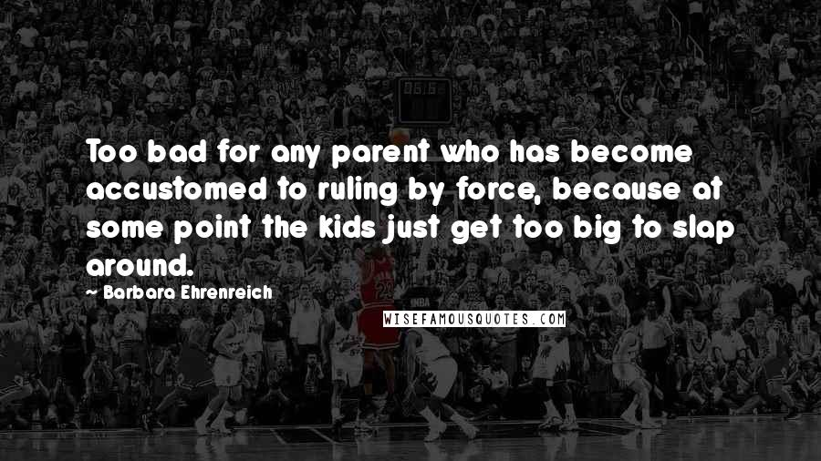 Barbara Ehrenreich quotes: Too bad for any parent who has become accustomed to ruling by force, because at some point the kids just get too big to slap around.