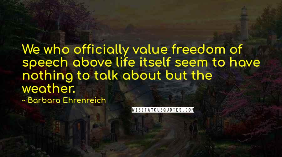 Barbara Ehrenreich quotes: We who officially value freedom of speech above life itself seem to have nothing to talk about but the weather.