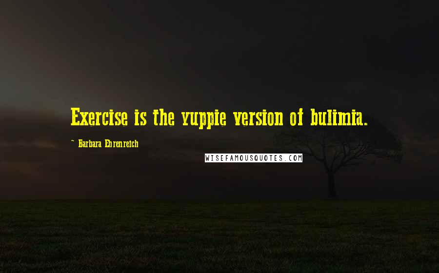 Barbara Ehrenreich quotes: Exercise is the yuppie version of bulimia.