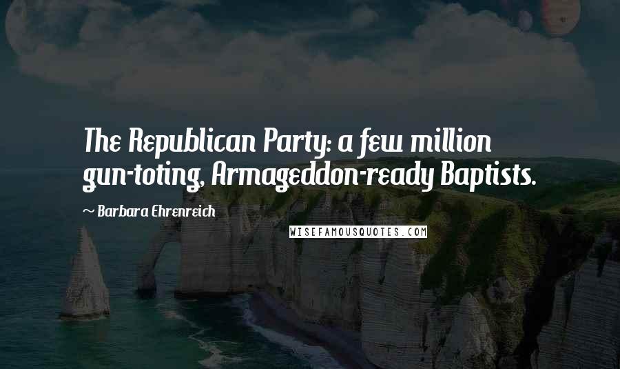 Barbara Ehrenreich quotes: The Republican Party: a few million gun-toting, Armageddon-ready Baptists.